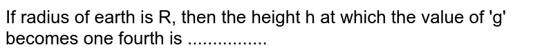 If radius of earth is R, then the height h at which the value of 'g' becomes one fourth is ................