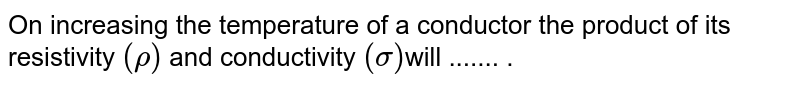 On increasing the temperature of a conductor the product of its resistivity `(rho)` and conductivity `(sigma) `will ....... .