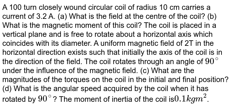 A 100 turn closely wound circular coil of radius 10 cm carries a current of 3.2 A. <br> (a) What is the field at the centre of the coil ? <br> (b) What is the magnetic moment of this coil ? The coil is placed in a vertical plane and is free to rotate about a horizontal axis which coincides with its diameter. A uniform magnetic field of 2T in the horizontal direction exists such that initially the axis of the coil is in the direction of the field. The coil rotates through an angle of `90^(@)` under the influence of the magnetic field. <br> ( c) What are the magnitudes of the torques on the coil in the initial and final position ? <br> (d) What is the angular speed acquired by the coil when it has rotated by `90^(@)`? The moment of inertia of the coil is `0.1kgm^(2)`.
