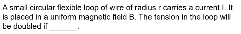 A small circular flexible loop of wire of radius r carries a current I. It is placed in a uniform magnetic field B. The tension in the loop will be doubled if ______ .
