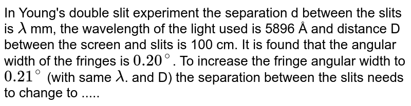 In Young's double slit experiment the separation d between the slits is `lambda` mm, the wavelength of the light used is 5896 Å and distance D between the screen and slits is 100 cm. It is found that the angular width of the fringes is `0.20^(@)`. To increase the fringe angular width to `0.21^(@)` (with same `lambda`. and D) the separation between the slits needs to change to .....