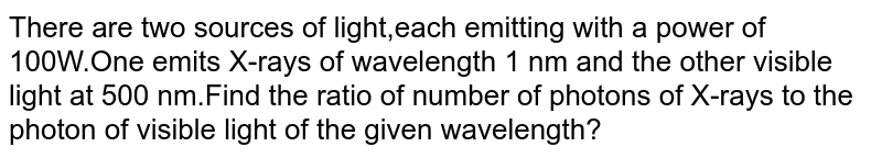 There are two sources of light,each emitting with a power of 100W.One emits X-rays of wavelength 1 nm and the other visible light at 500 nm.Find the ratio of number of photons of X-rays to the photon of visible light of the given wavelength?