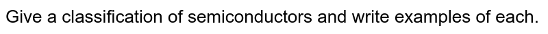 Give a classification of semiconductors and write examples of each.