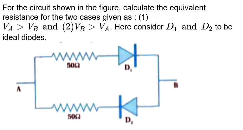 """For the circuit shown in the figure, calculate the equivalent resistance for the two cases given as : (1) `V_(A) gt V_(B) and (2) V_(B) gt V_(A)`. Here consider `D_(1) and D_(2)` to be ideal diodes. <br> <img src=""""https://doubtnut-static.s.llnwi.net/static/physics_images/KPK_AIO_PHY_XII_P2_C14_E02_043_Q01.png"""" width=""""80%"""">"""