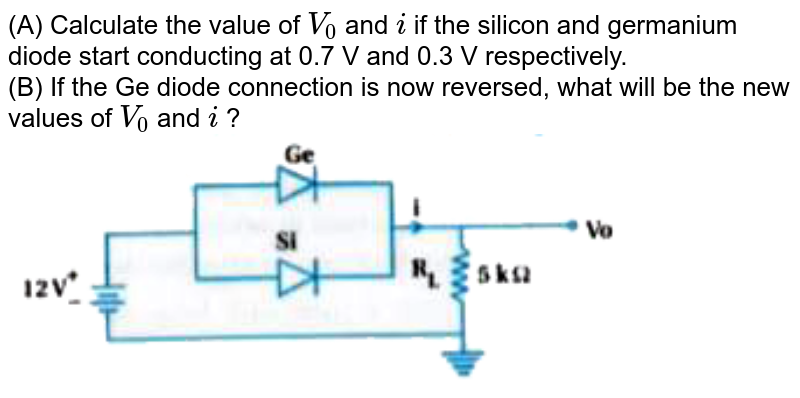 """(A) Calculate the value of `V_(0)` and `i` if the silicon and germanium diode start conducting at 0.7 V and 0.3 V  respectively. <br> (B) If the Ge diode connection is now reversed, what will be the new values of `V_(0)` and `i` ? <br> <img src=""""https://doubtnut-static.s.llnwi.net/static/physics_images/KPK_AIO_PHY_XII_P2_C14_E02_045_Q01.png"""" width=""""80%"""">"""