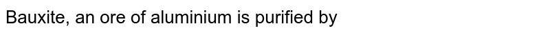 Bauxite, an ore of aluminium is purified by