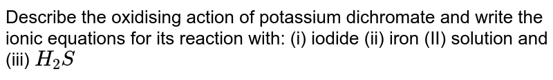 Describe the oxidising action of potassium dichromate and write the ionic equations for its reaction with: (i) iodide (ii) iron (II) solution and (iii) `H_(2)S`