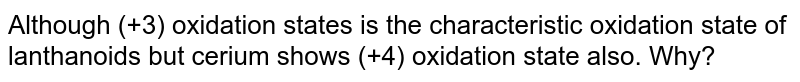 Although (+3) oxidation states is the characteristic oxidation state of lanthanoids but cerium shows (+4) oxidation state also. Why?