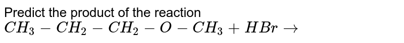 Predict the product of the reaction <br>  `CH_3-CH_2-CH_2 - O-CH_3 + HBr to `