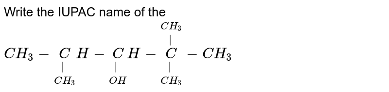 Write the IUPAC name of the `CH_3-underset(CH_3)underset(|)CH-underset(OH)underset(|)CH-underset(CH_3)underset(|)overset(CH_3)overset(|)C-CH_3`