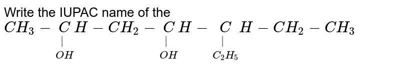 Write the IUPAC name of the `CH_3-underset(OH)underset(|)CH-CH_2 - underset(OH)underset(|)CH-underset(C_2 H_5)underset(|)CH-CH_2 - CH_3`