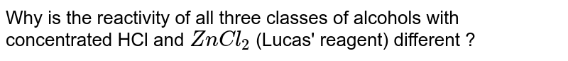 Why is the reactivity of all three classes of alcohols with concentrated HCl and `ZnCl_(2)` (Lucas' reagent) different ?