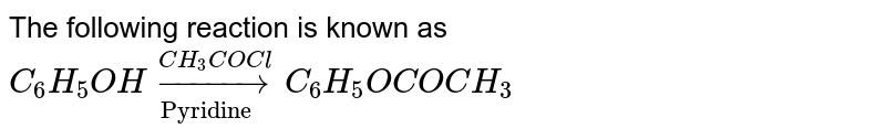 """The following reaction is known as <br> `C_(6)H_(5)OH underset(""""Pyridine """")overset(CH_(3)COCl)to C_(6)H_(5)OCOCH_(3)`"""