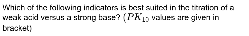 Which of the following indicators is best suited in the titration of a weak acid versus a strong base?  `(PK_(10 )` values are given in bracket)