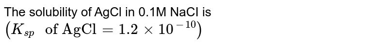 """The solubility of AgCl in 0.1 M NaCl is `(K_(sp) """" of """" AgCl =1.2 xx 10 ^(-10 ) ) `"""