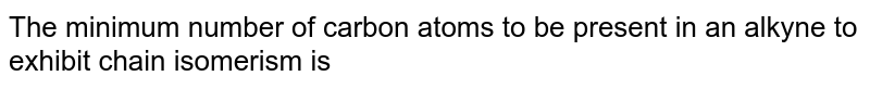 The minimum number of carbon atoms to be present in an alkyne to exhibit chain isomerism is