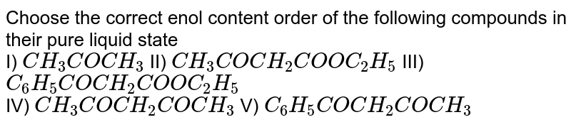 The percentage of enol content in the following is in the order <br> I) `CH_(3)COCH_(2)COCH_(3)`        II) `CH_(3)COCH_(2)COOCH_(3)`        III) `CH_(3)COCH_(2)CH_(2)CH_(5)`