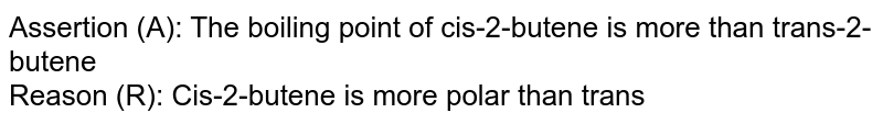 Assertion (A): The boiling point of cis-2-butene is more than trans-2-butene <br> Reason (R): Cis-2-butene is more polar than trans