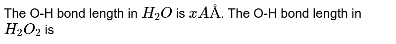 The O-H bond length in `H_(2)O` is `xAÅ`. The O-H bond length in `H_(2)O_(2)` is