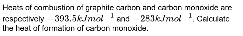 Heats of combustion of graphite carbon and carbon monoxide are respectively `- 393.5 kJ mol^(-1)` and `- 283 kJ mol^(-1)`. Calculate the heat of formation of carbon monoxide.