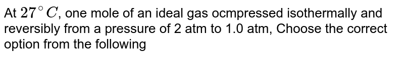 At `27^@C`, one mole of an ideal gas ocmpressed isothermally and reversibly from a pressure of 2 atm to 1.0 atm, Choose the correct option from the following