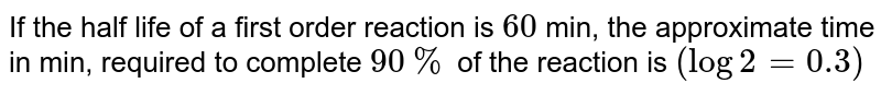 If the half life of a first order reaction is `60` min, the approximate time in min, required to complete `90%` of the reaction is `(log2=0.3)`