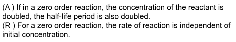 (A ) If in a zero order reaction, the concentration of the reactant is doubled, the half-life period is also doubled. <br> (R ) For a zero order reaction, the rate of reaction is independent of initial concentration.