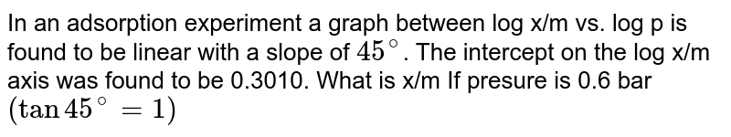In an adsorption experiment a graph between log x/m vs. log p is found to be linear with a slope of `45^(@)`. The intercept on the log x/m axis was found to be 0.3010. What is x/m If presure is 0.6 bar `(tan 45^(@) = 1)`