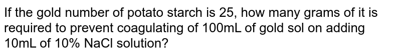 If the gold number of potato starch is 25, how many grams of it is required to prevent coagulating of 100mL of gold sol on adding 10mL of 10% NaCl solution?