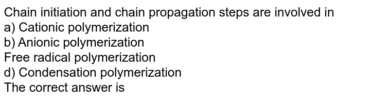 Chain initiation and chain propagation steps are involved in <br> a) Cationic polymerization <br> b) Anionic polymerization <br> Free radical polymerization <br> d) Condensation polymerization <br> The correct answer is