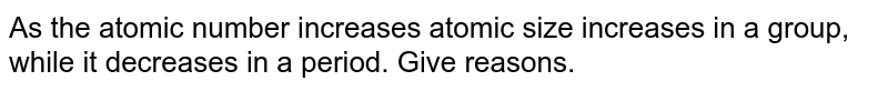 As the atomic number increases atomic size increases in a group, while it decreases in a period. Give reasons.