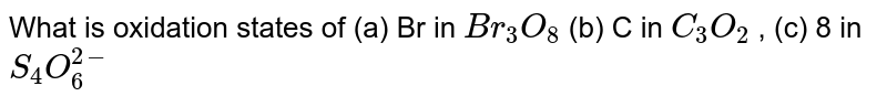 What is oxidation states of (a) Br in `Br_(3)O_(8)` (b) C in `C_(3)O_(2)` , (c) 8 in `S_(4)O_(6)^(2-)`