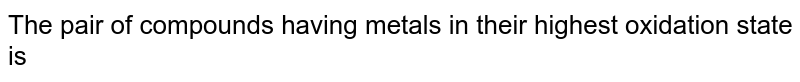 The pair of the compounds in which both the metals are in the highest possible oxidation state is,