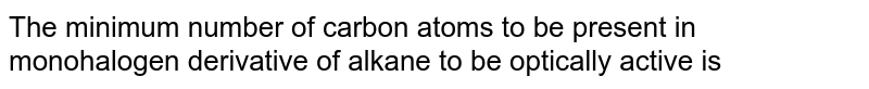 The minimum number of carbon atoms to be present in monohalogen derivative of alkane to be  optically active is