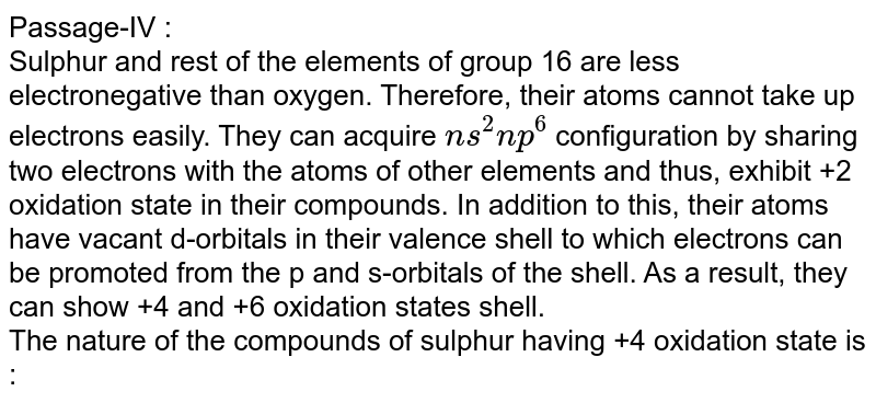 Passage-IV : <br> Sulphur and rest of the elements of group 16 are less electronegative than oxygen. Therefore, their  atoms cannot take up electrons easily. They can acquire `ns^(2)np^(6)` configuration  by sharing two electrons with the atoms of other elements and thus, exhibit +2 oxidation state in their compounds. In addition to this, their atoms have vacant d-orbitals in their valence shell to which electrons  can be promoted from the p and s-orbitals of the shell. As a result, they can show +4 and +6 oxidation states shell. <br> The nature of the compounds of sulphur having +4 oxidation state is :