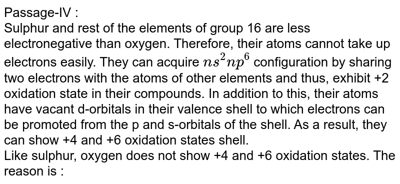 Passage-IV : <br> Sulphur and rest of the elements of group 16 are less electronegative than oxygen. Therefore, their  atoms cannot take up electrons easily. They can acquire `ns^(2)np^(6)` configuration  by sharing two electrons with the atoms of other elements and thus, exhibit +2 oxidation state in their compounds. In addition to this, their atoms have vacant d-orbitals in their valence shell to which electrons  can be promoted from the p and s-orbitals of the shell. As a result, they can show +4 and +6 oxidation states shell. <br>  Like sulphur, oxygen does not show +4 and +6 oxidation states. The reason is :