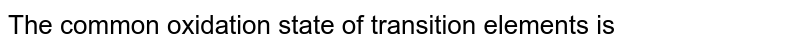 The common oxidation state of transition elements is