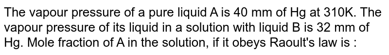 The vapour pressure of a pure liquid A is 40 mm of Hg at 310K. The vapour pressure of its liquid in a solution with liquid B is 32 mm of Hg. Mole fraction of A in the solution, if it obeys Raoult's law is :