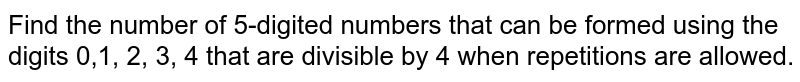 Find the number of 5-digited numbers that can be formed using the digits 0,1, 2, 3, 4 that are divisible by 4 when repetitions are allowed.