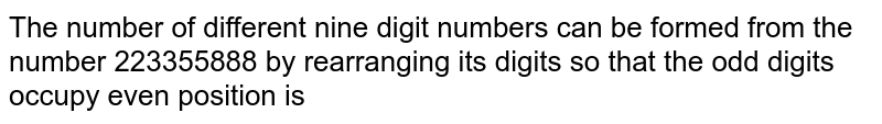 The number of different nine digit numbers can be formed from the number 223355888 by rearranging its digits so that the odd digits occupy even position is