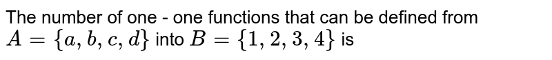 The number of one - one functions that can be defined from `A={a, b, c, d}` into `B={1, 2, 3, 4}` is