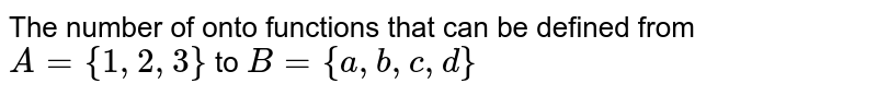 The number of onto functions that can be defined from `A={1, 2, 3}` to `B={a, b, c, d}`
