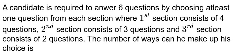 A candidate is required to anwer 6 questions by choosing atleast one question from each section where `1^(st)` section consists of 4 questions, `2^(nd)` section consists of 3 questions and `3^(rd)` section consists of 2 questions. The number of ways can he make up his choice is
