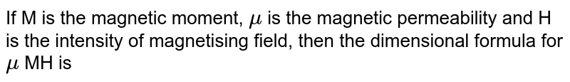If M is the magnetic moment, `mu` is the magnetic permeability and H is the intensity of magnetising field, then the dimensional formula for `mu` MH is