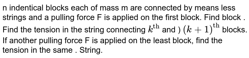 """n indentical blocks each of mass  m are connected by means less strings and a pulling force F is applied on the first block. Find block . Find the tension in the string connecting `k^(""""th"""")` and ) `(k+1)^(""""th"""")` blocks. If another pulling force F is applied on the least block, find the tension in the same . String."""