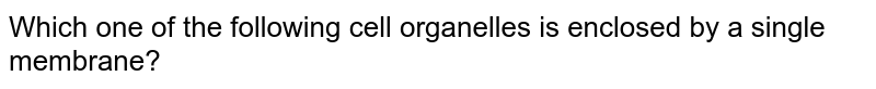 Which one of the following cell organelles is enclosed by a single membrane?