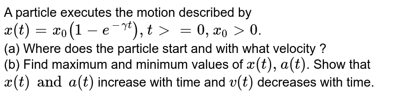 A particle executes the motion described by `x (t)=x_(0) (1-e^(-gamma t)) , t gt =0, x_0 gt 0`. <br> (a) Where does the particle start and with what velocity ? <br> (b) Find maximum and minimum values of ` x (t) , a (t)`. Show that ` x (t) and a (t)` increase with time and ` v(t)` decreases with time.