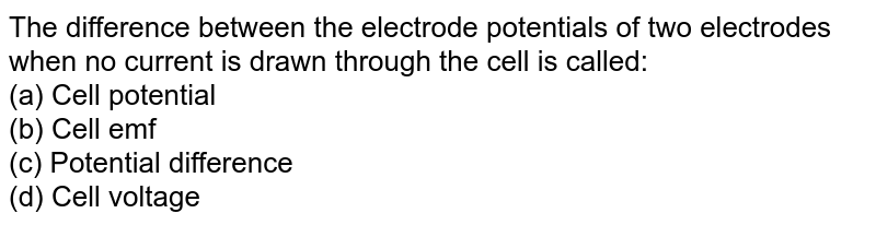 The difference between the electrode potentials of two electrodes when no current is drawn through the cell is called: <br> (a) Cell potential <br> (b) Cell emf <br> (c) Potential difference <br> (d) Cell voltage