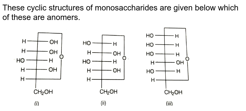 """These cyclic structures of monosaccharides are given below which of these are anomers. <br> <img src=""""https://d10lpgp6xz60nq.cloudfront.net/physics_images/ARH_NCERT_EXE_CHM_XII_C14_S01_015_Q01.png"""" width=""""80%"""">"""