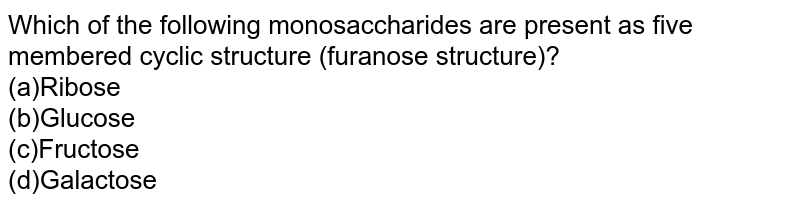 Which of the following monosaccharides are present as five membered cyclic structure (furanose structure)?  <br>(a)Ribose <br>(b)Glucose   <br>(c)Fructose <br>(d)Galactose